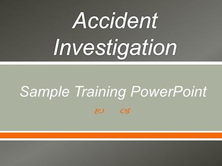  Sample Training PowerPoint.  Overview of workers' compensation accident investigation process  Value of investigation following an accident (whether.