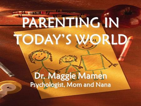 PARENTING IN TODAY'S WORLD Dr. Maggie Mamen Psychologist, Mom and Nana.