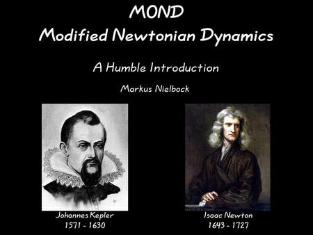 MOND Modified Newtonian Dynamics A Humble Introduction Johannes Kepler 1571 - 1630 Isaac Newton 1643 - 1727 Markus Nielbock.