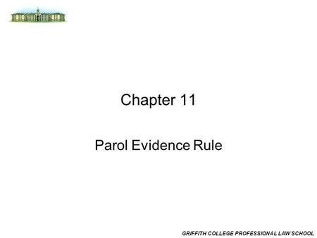 GRIFFITH COLLEGE PROFESSIONAL LAW SCHOOL Chapter 11 Parol Evidence Rule.