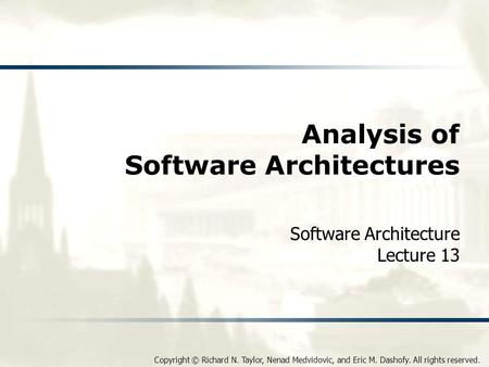 Copyright © Richard N. Taylor, Nenad Medvidovic, and Eric M. Dashofy. All rights reserved. Analysis of Software Architectures Software Architecture Lecture.