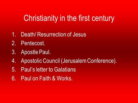 Christianity in the first century 1.Death/ Resurrection of Jesus 2.Pentecost. 3.Apostle Paul. 4.Apostolic Council (Jerusalem Conference). 5.Paul's letter.