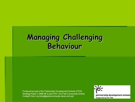 Managing Challenging Behaviour Produced as part of the Partnership Development Schools (PDS) Strategy Phase 3 2008-09 (Lead PDS: The Park Community School.