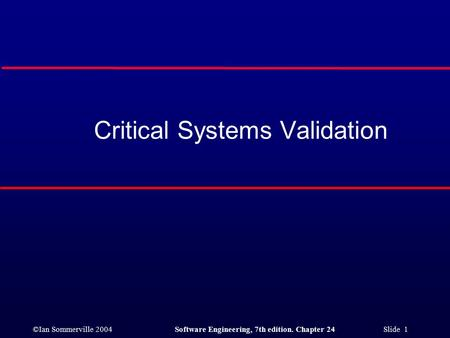 ©Ian Sommerville 2004Software Engineering, 7th edition. Chapter 24 Slide 1 Critical Systems Validation.