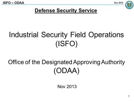 ISFO – ODAA Defense Security Service Industrial Security Field Operations (ISFO) Office of the Designated Approving Authority (ODAA) Nov 2013 1 Nov 2013.