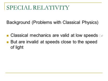 SPECIAL RELATIVITY Background (Problems with Classical Physics) Classical mechanics are valid at low speeds But are invalid at speeds close to the speed.