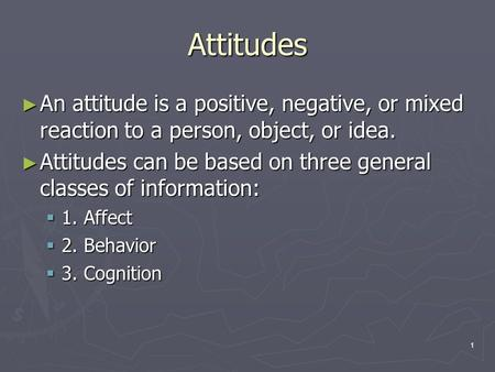 1 Attitudes ► An attitude is a positive, negative, or mixed reaction to a person, object, or idea. ► Attitudes can be based on three general classes of.