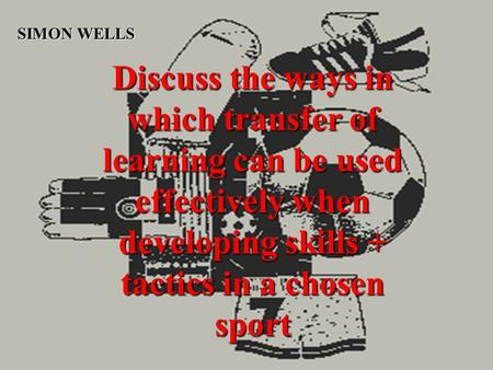 Discuss the ways in which transfer of learning can be used effectively when developing skills + tactics in a chosen sport SIMON WELLS.