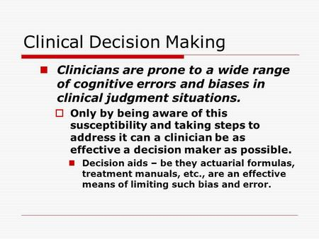 Clinical Decision Making Clinicians are prone to a wide range of cognitive errors and biases in clinical judgment situations.  Only by being aware of.