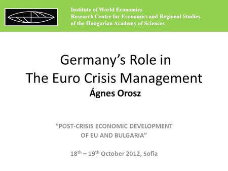 "Germany's Role in The Euro Crisis Management Ágnes Orosz ""POST-CRISIS ECONOMIC DEVELOPMENT OF EU AND BULGARIA"" 18 th – 19 th October 2012, Sofia Institute."