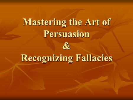 Mastering the Art of Persuasion & Recognizing Fallacies.