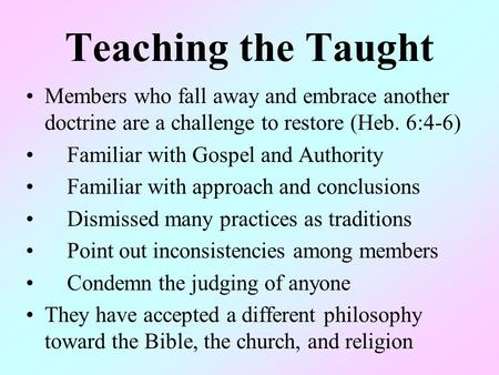 Teaching the Taught Members who fall away and embrace another doctrine are a challenge to restore (Heb. 6:4-6) Familiar with Gospel and Authority Familiar.