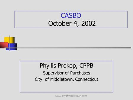 Www.cityofmiddletown.com CASBO October 4, 2002 Phyllis Prokop, CPPB Supervisor of Purchases City of Middletown, Connecticut.