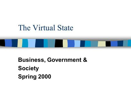 The Virtual State Business, Government & Society Spring 2000.