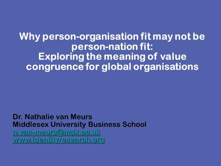 Why person-organisation fit may not be person-nation fit: Exploring the meaning of value congruence for global organisations Dr. Nathalie van Meurs Middlesex.