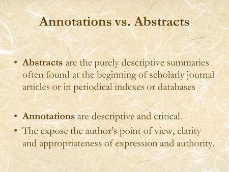 Annotations vs. Abstracts Abstracts are the purely descriptive summaries often found at the beginning of scholarly journal articles or in periodical indexes.