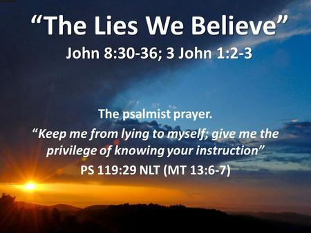 """The Lies We Believe"" John 8:30-36; 3 John 1:2-3 The psalmist prayer. ""Keep me from lying to myself; give me the privilege of knowing your instruction"""