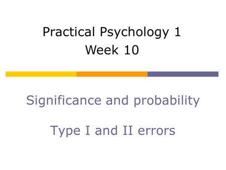Significance and probability Type I and II errors Practical Psychology 1 Week 10.