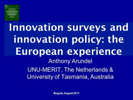 Bogota, August 2011 Innovation surveys and innovation policy: the European experience Anthony Arundel UNU-MERIT, The Netherlands & University of Tasmania,