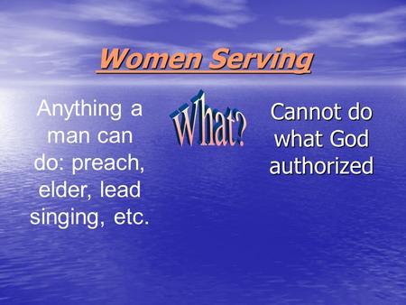 Women Serving Cannot do what God authorized Anything a man can do: preach, elder, lead singing, etc.