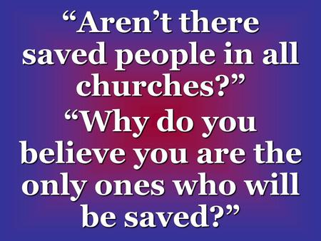 """Aren't there saved people in all churches?"" ""Why do you believe you are the only ones who will be saved?"""