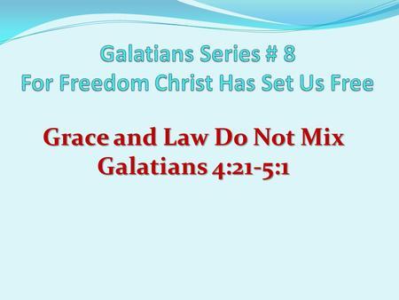 Grace and Law Do Not Mix Galatians 4:21-5:1. Review For Freedom Christ Has Set Us Free I. Freedom Through Revelation (Chps 1-2) II. Freedom Through.