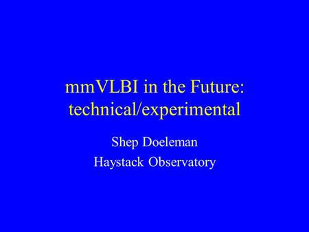 MmVLBI in the Future: technical/experimental Shep Doeleman Haystack Observatory.