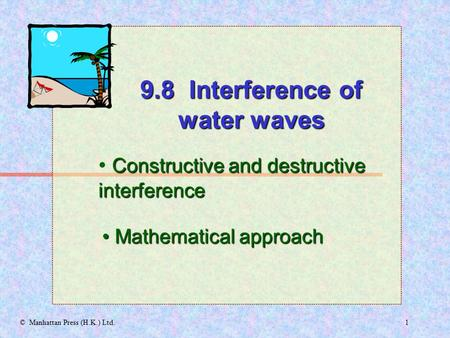 1© Manhattan Press (H.K.) Ltd. Constructive and destructive interference Mathematical approach Mathematical approach 9.8 Interference of water waves.
