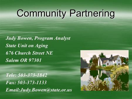 Community Partnering Judy Bowen, Program Analyst State Unit on Aging 676 Church Street NE Salem OR 97301 Tele: 503-373-1842 Fax: 503-373-1133