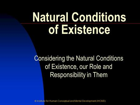  Institute for Human Conceptual and Mental Development (IHCMD) Natural Conditions of Existence Considering the Natural Conditions of Existence, our Role.