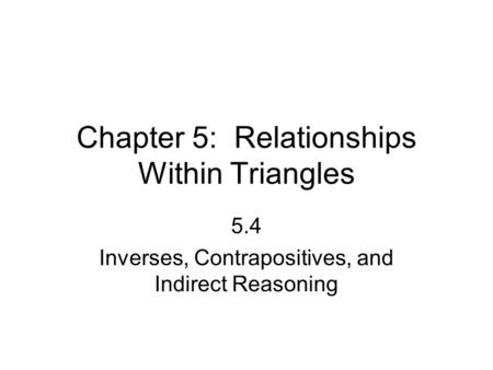 Chapter 5: Relationships Within Triangles 5.4 Inverses, Contrapositives, and Indirect Reasoning.