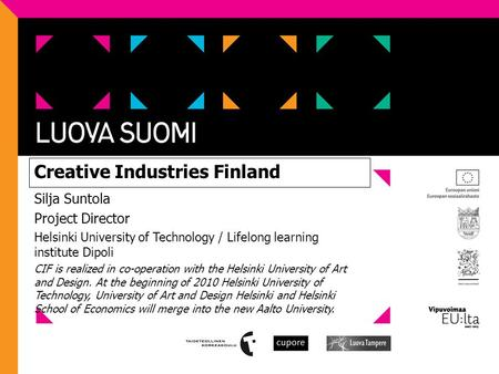 Creative Industries Finland Silja Suntola Project Director Helsinki University of Technology / Lifelong learning institute Dipoli CIF is realized in co-operation.