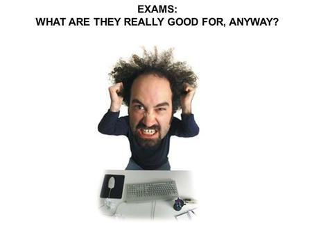 EXAMS: WHAT ARE THEY REALLY GOOD FOR, ANYWAY?. What professors say about exams. What students hear about exams.