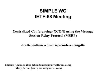 SIMPLE WG IETF-68 Meeting Centralized Conferencing (XCON) using the Message Session Relay Protocol (MSRP) draft-boulton-xcon-msrp-conferencing-04 Editors: