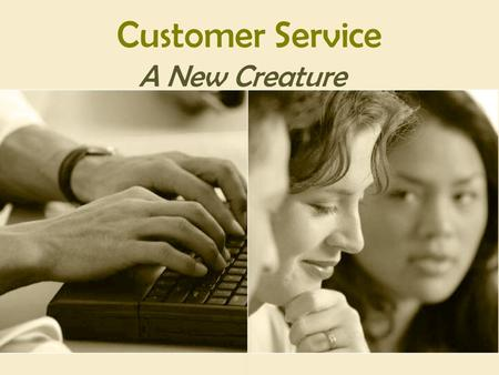 "Customer Service A New Creature. WHAT CUSTOMER SERVICE TRULY IS … ● LIVING ● SHARING ● GIVING ● GROWING ● PRODUCING ""One of the deep secrets of life is."