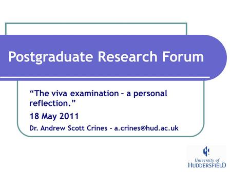"Postgraduate Research Forum ""The viva examination – a personal reflection."" 18 May 2011 Dr. Andrew Scott Crines -"