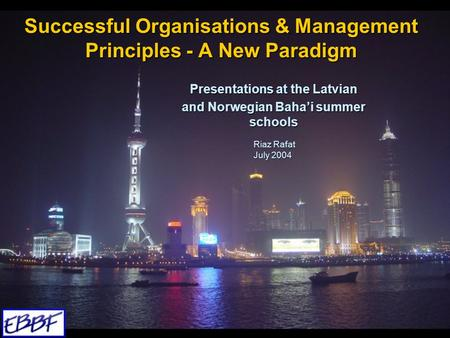 Successful Organisations & Management Principles - A New Paradigm Presentations at the Latvian and Norwegian Baha'i summer schools Riaz Rafat July 2004.