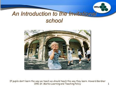 An Introduction to the Invitational school If pupils don't learn the way we teach we should teach the way they learn. Howard Gardner 1991 St. Mark's Learning.