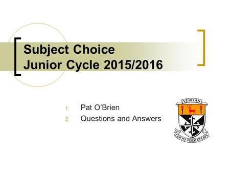 Subject Choice Junior Cycle 2015/2016 1. Pat O'Brien 2. Questions and Answers.