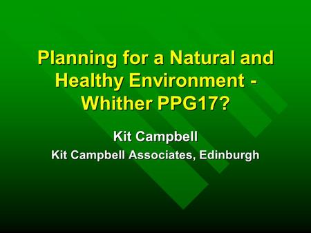 Planning for a Natural and Healthy Environment - Whither PPG17? Kit Campbell Kit Campbell Associates, Edinburgh.