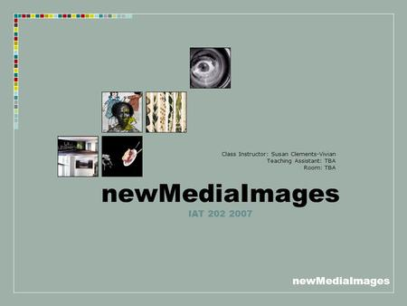 NewMediaImages newMediaImages IAT 202 2007 Class Instructor: Susan Clements-Vivian Teaching Assistant: TBA Room: TBA.