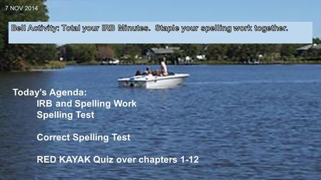 7 NOV 2014 Today's Agenda: IRB and Spelling Work Spelling Test Correct Spelling Test RED KAYAK Quiz over chapters 1-12.