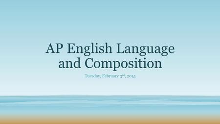 AP English Language and Composition Tuesday, February 3 rd, 2015.