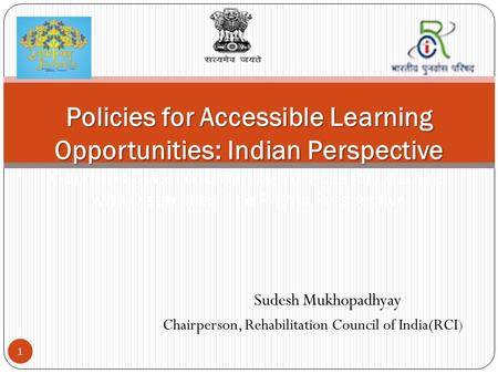 Sudesh Mukhopadhyay Chairperson, Rehabilitation Council of India(RCI) 1 Policies for Accessible Learning Opportunities: Indian Perspective Policies for.