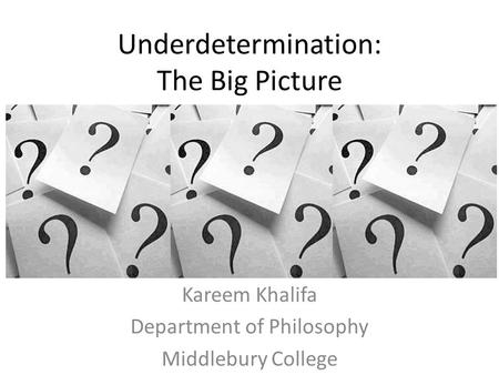 Underdetermination: The Big Picture Kareem Khalifa Department of Philosophy Middlebury College.
