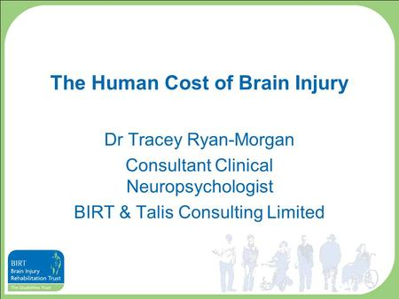 The Human Cost of Brain Injury Dr Tracey Ryan-Morgan Consultant Clinical Neuropsychologist BIRT & Talis Consulting Limited.