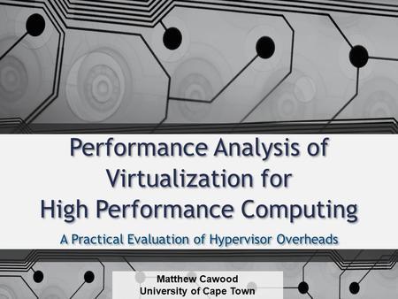 Performance Analysis of Virtualization for High Performance Computing A Practical Evaluation of Hypervisor Overheads Matthew Cawood University of Cape.