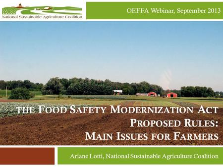 THE F OOD S AFETY M ODERNIZATION A CT P ROPOSED R ULES : M AIN I SSUES FOR F ARMERS OEFFA Webinar, September 2013 Ariane Lotti, National Sustainable Agriculture.