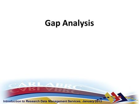Introduction to Research Data Management Services, January 2013 Gap Analysis.