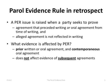 Parol Evidence Rule in retrospect A PER issue is raised when a party seeks to prove – agreement that preceded writing or oral agreement from time of writing,
